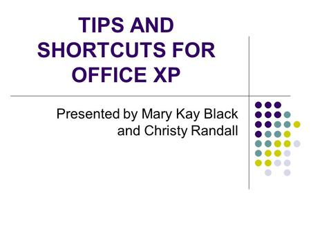 TIPS AND SHORTCUTS FOR OFFICE XP Presented by Mary Kay Black and Christy Randall.