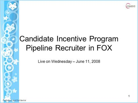 Proprietary and Confidential Candidate Incentive Program Pipeline Recruiter in FOX Live on Wednesday – June 11, 2008 1.