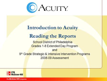 Introduction to Acuity Reading the Reports School District of Philadelphia Grades 1-8 Extended Day Program and 9 th Grade Strategic & Intensive Intervention.