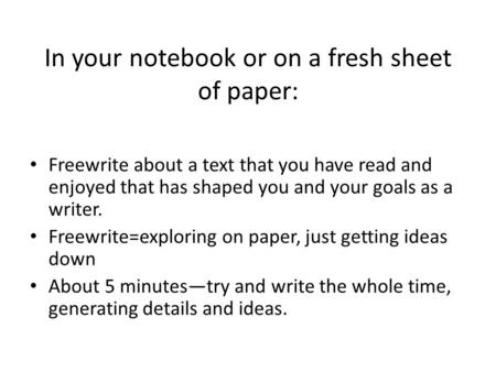 In your notebook or on a fresh sheet of paper: Freewrite about a text that you have read and enjoyed that has shaped you and your goals as a writer. Freewrite=exploring.