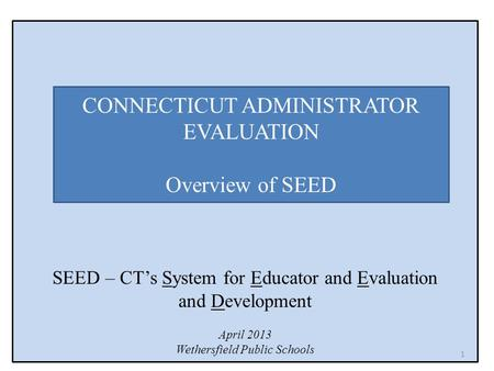 SEED – CT's System for Educator and Evaluation and Development April 2013 Wethersfield Public Schools CONNECTICUT ADMINISTRATOR EVALUATION Overview of.
