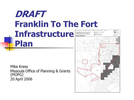 DRAFT Franklin To The Fort Infrastructure Plan Mike Kress Missoula Office of Planning & Grants (MOPG) 20 April 2006.