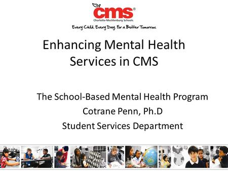 Enhancing Mental Health Services in CMS The School-Based Mental Health Program Cotrane Penn, Ph.D Student Services Department.