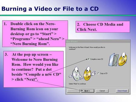 "Burning a Video or File to a CD 1.Double click on the Nero- Burning Rom icon on your desktop or go to ""Start"" > ""Programs"" > ""ahead Nero"" > ""Nero Burning."