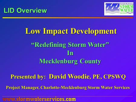 "LID Overview Low Impact Development ""Redefining Storm Water"" In Mecklenburg County Presented by: David Woodie, PE, CPSWQ Project Manager, Charlotte-Mecklenburg."