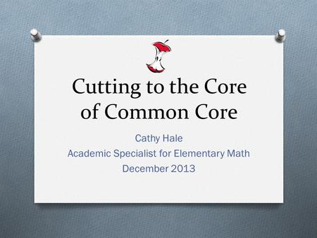 Cutting to the Core of Common Core Cathy Hale Academic Specialist for Elementary Math December 2013.