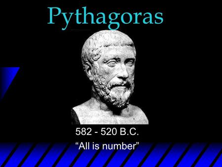"Pythagoras 582 - 520 B.C. ""All is number"" Early Life u Born in Samos, Greece u Born circa 582 B.C. u Was taught about early lonian philosophers Thales,"