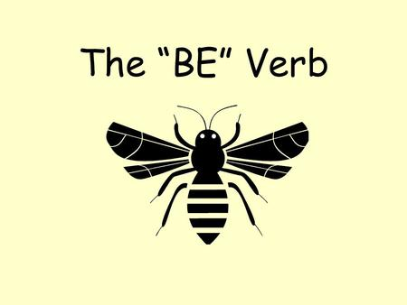 "The ""BE"" Verb Be is a verb? It certainly is, but… –It doesn't show action like most verbs –It tells what someone or something is or like."