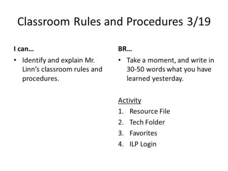 Classroom Rules and Procedures 3/19 I can… Identify and explain Mr. Linn's classroom rules and procedures. BR… Take a moment, and write in 30-50 words.