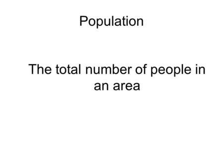 Population The total number of people in an area.