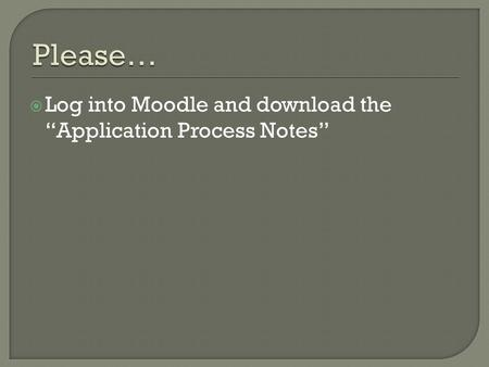" Log into Moodle and download the ""Application Process Notes"""