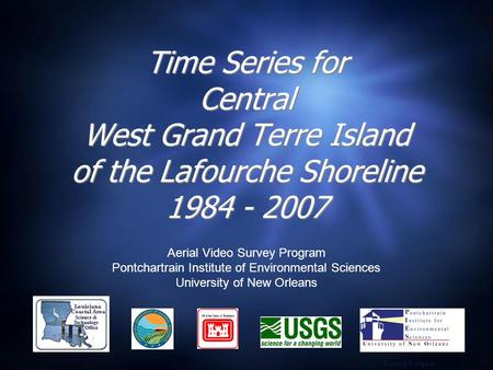 Time Series for Central West Grand Terre Island of the Lafourche Shoreline 1984 - 2007 Aerial Video Survey Program Pontchartrain Institute of Environmental.