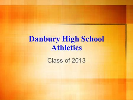Danbury High School Athletics Class of 2013. What will be covered today? Why play sports? Sports offered Requirements Time Commitment Grades Making the.