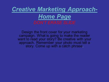 Creative Marketing Approach- Home Page DON'T ERASE SLIDE Design the front cover for your marketing campaign. What is going to make the reader want to read.
