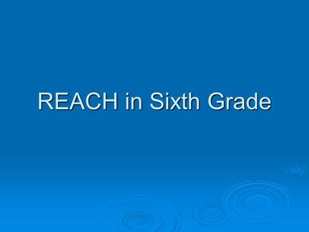 REACH in Sixth Grade. Why is my child in this program? What happens in 6 th grade when my child is in Reach? Where can I get help, support, answers,