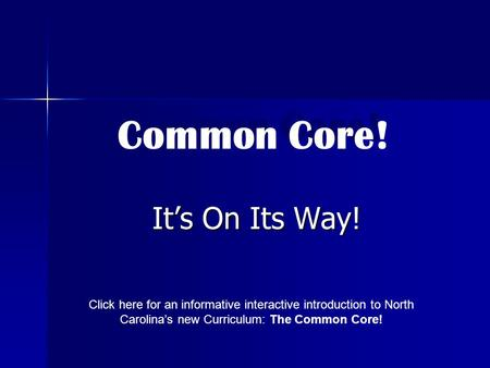 It's On Its Way! Common Core! Click here for an informative interactive introduction to North Carolina's new Curriculum: The Common Core! Common Core!