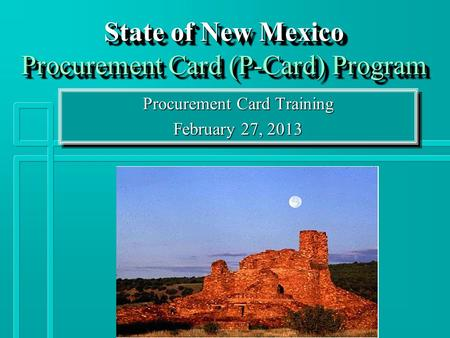 State of New Mexico Procurement Card (P-Card) Program Procurement Card Training February 27, 2013 Procurement Card Training February 27, 2013.