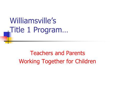 Williamsville's Title 1 Program… Teachers and Parents Working Together for Children.
