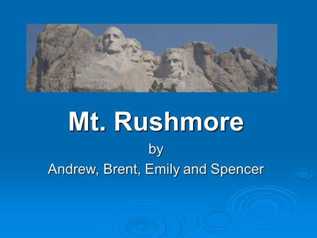 Mt. Rushmore by Andrew, Brent, Emily and Spencer.