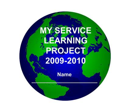 MY SERVICE LEARNING PROJECT 2009-2010 Name ______________________.