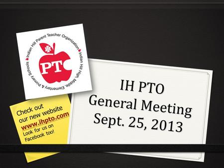 IH PTO General Meeting Sept. 25, 2013 Check out our new website www.ihpto.com Look for us on Facebook too!