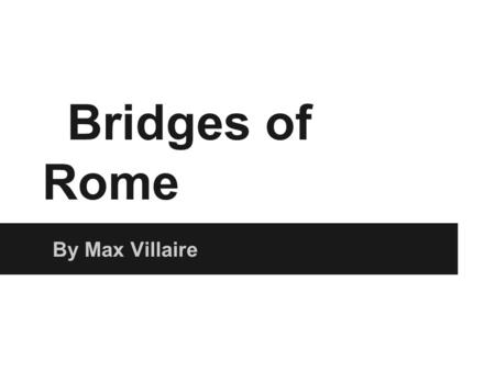 Bridges of Rome By Max Villaire. Pons Fabricius ➔ Oldest Roman Bridge in existence ◆ Built in 62 BCE ➔ 5.5M x 62M (18ft x 203ft) ➔ Spans Half of the Tiber.
