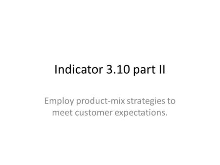 Indicator 3.10 part II Employ product-mix strategies to meet customer expectations.