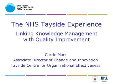 The NHS Tayside Experience Linking Knowledge Management with Quality Improvement Carrie Marr Associate Director of Change and Innovation Tayside Centre.