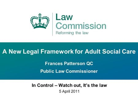 A New Legal Framework for Adult Social Care Frances Patterson QC Public Law Commissioner In Control – Watch out, It's the law 5 April 2011.