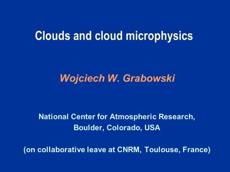Clouds and cloud microphysics Wojciech W. Grabowski National Center for Atmospheric Research, Boulder, Colorado, USA (on collaborative leave at CNRM, Toulouse,