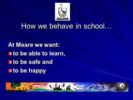 How we behave in school… At Meare we want: to be able to learn, to be safe and to be happy.