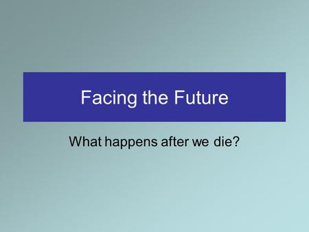 Facing the Future What happens after we die?. Facing the future: What happens after we die? Christ taught an astonishing thing about physical death: not.