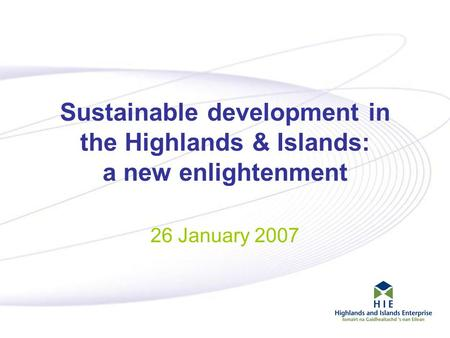 1 Sustainable development in the Highlands & Islands: a new enlightenment 26 January 2007.