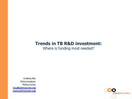 Trends in TB R&D investment: Where is funding most needed? Lindsey Wu Policy Analyst Policy Cures