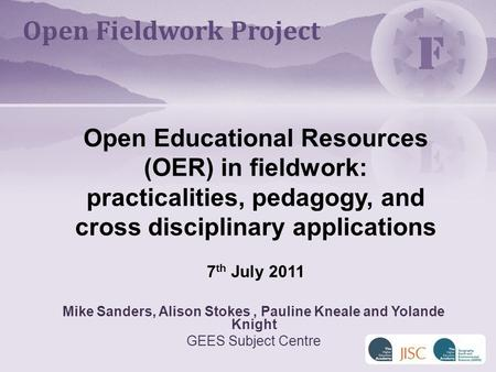 Mike Sanders, Alison Stokes, Pauline Kneale and Yolande Knight GEES Subject Centre Open Educational Resources (OER) in fieldwork: practicalities, pedagogy,