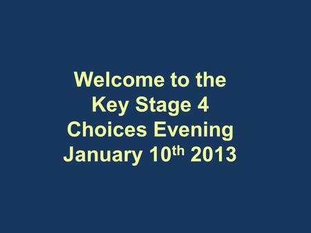 Welcome to the Key Stage 4 Choices Evening January 10 th 2013 Welcome to the Key Stage 4 Choices Evening January 10 th 2013.