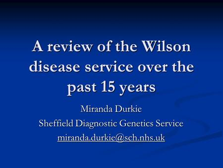 A review of the Wilson disease service over the past 15 years Miranda Durkie Sheffield Diagnostic Genetics Service