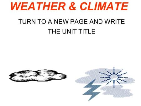 TURN TO A NEW PAGE AND WRITE THE UNIT TITLE WEATHER & CLIMATE.