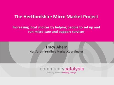 The Hertfordshire Micro Market Project Increasing local choices by helping people to set up and run micro care and support services Tracy Ahern Hertfordshire.