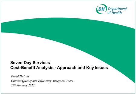 Seven Day Services Cost-Benefit Analysis - Approach and Key Issues David Halsall Clinical Quality and Efficiency Analytical Team 20 th January 2012.