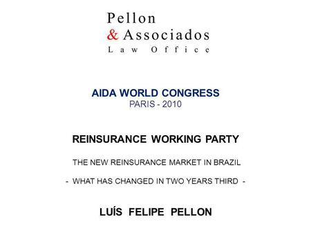 LUÍS FELIPE PELLON 1 AIDA WORLD CONGRESS PARIS - 2010 REINSURANCE WORKING PARTY THE NEW REINSURANCE MARKET IN BRAZIL - WHAT HAS CHANGED IN TWO YEARS THIRD.