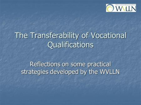 The Transferability of Vocational Qualifications Reflections on some practical strategies developed by the WVLLN.