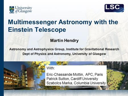 Multimessenger Astronomy with the Einstein Telescope Martin Hendry Astronomy and Astrophysics Group, Institute for Gravitational Research Dept of Physics.