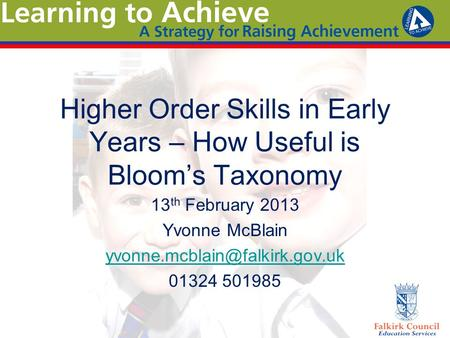 Higher Order Skills in Early Years – How Useful is Bloom's Taxonomy 13 th February 2013 Yvonne McBlain 01324 501985.