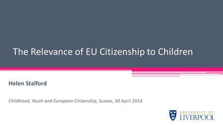 Helen Stalford Childhood, Youth and European Citizenship, Sussex, 30 April 2014 The Relevance of EU Citizenship to Children.