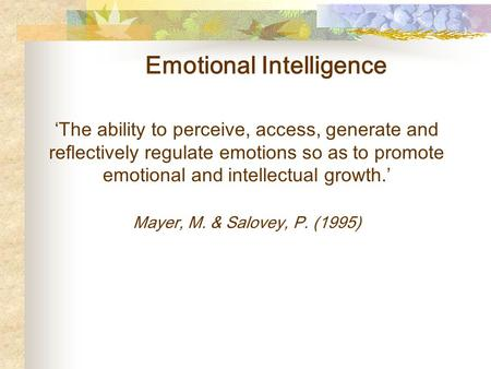 Emotional Intelligence 'The ability to perceive, access, generate and reflectively regulate emotions so as to promote emotional and intellectual growth.'