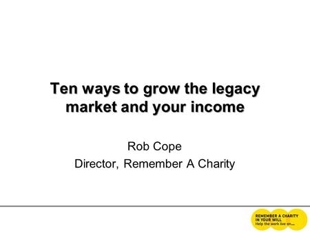 Ten ways to grow the legacy market and your income Rob Cope Director, Remember A Charity.
