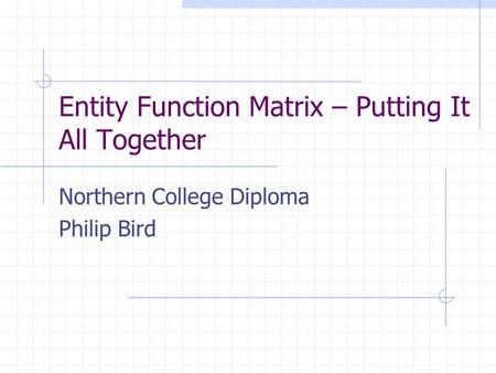 Entity Function Matrix – Putting It All Together Northern College Diploma Philip Bird.