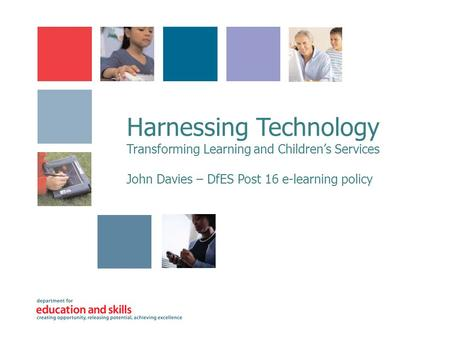 Harnessing Technology Transforming Learning and Children's Services John Davies – DfES Post 16 e-learning policy.