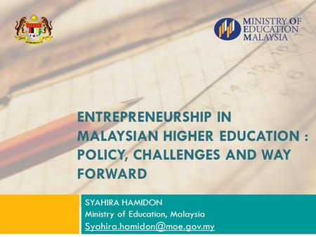 ENTREPRENEURSHIP IN MALAYSIAN HIGHER EDUCATION : POLICY, CHALLENGES AND WAY FORWARD SYAHIRA HAMIDON Ministry of Education, Malaysia Syahira.hamidon@moe.gov.my.